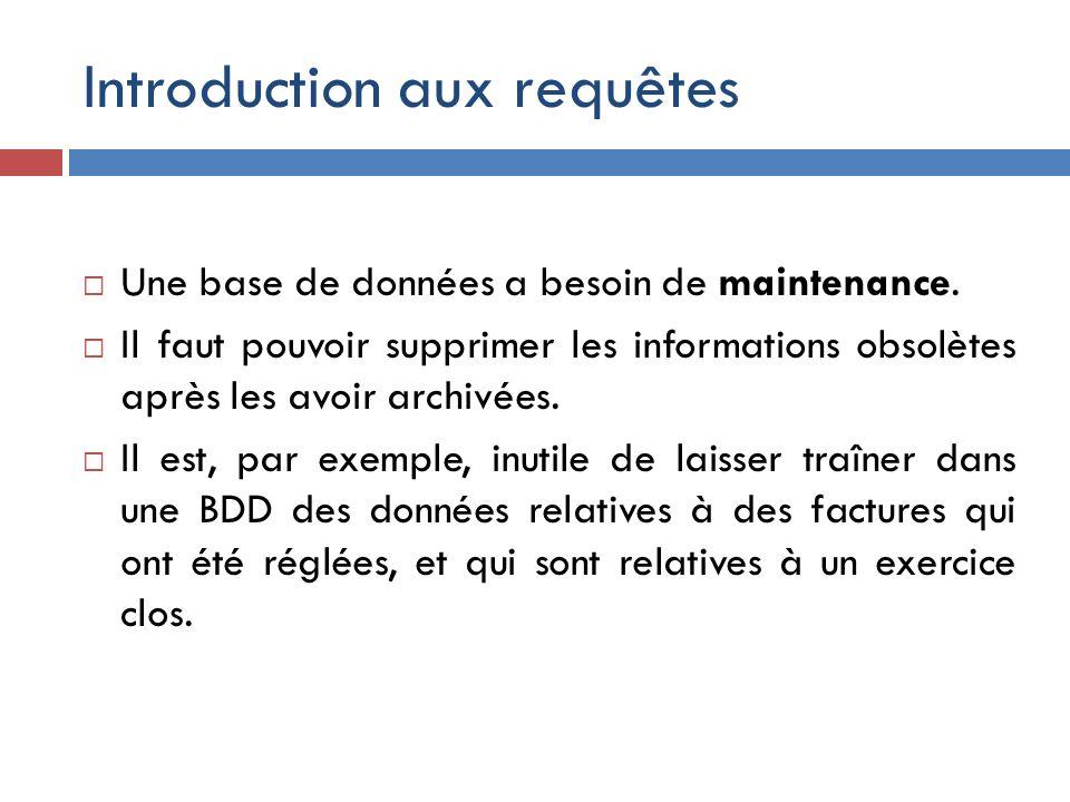 Introduction aux requêtes Une base de données a besoin de maintenance. Il faut pouvoir supprimer les informations obsolètes après les avoir archivées.