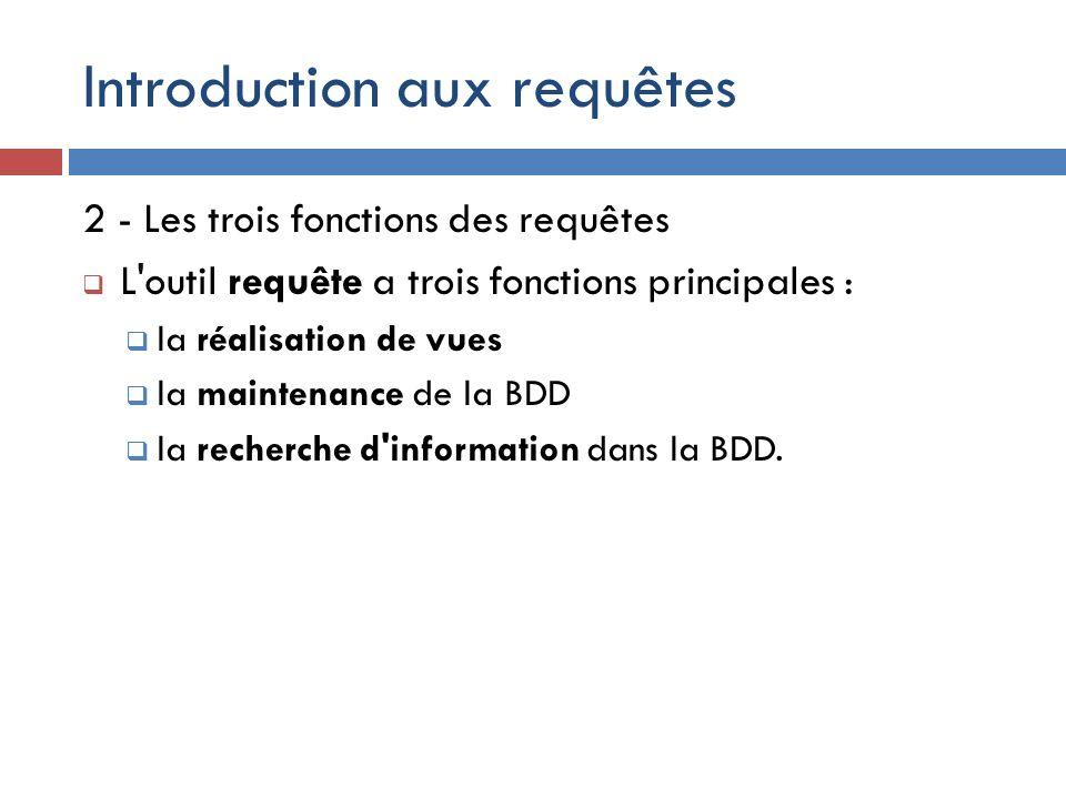 Introduction aux requêtes 2 - Les trois fonctions des requêtes L'outil requête a trois fonctions principales : la réalisation de vues la maintenance d