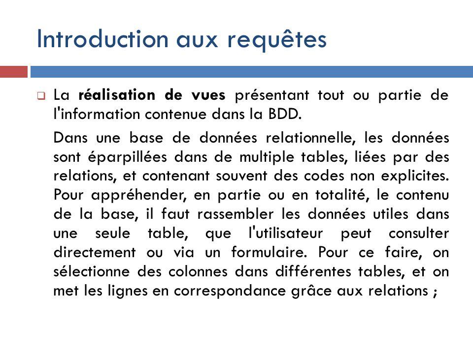 Introduction aux requêtes La réalisation de vues présentant tout ou partie de l'information contenue dans la BDD. Dans une base de données relationnel