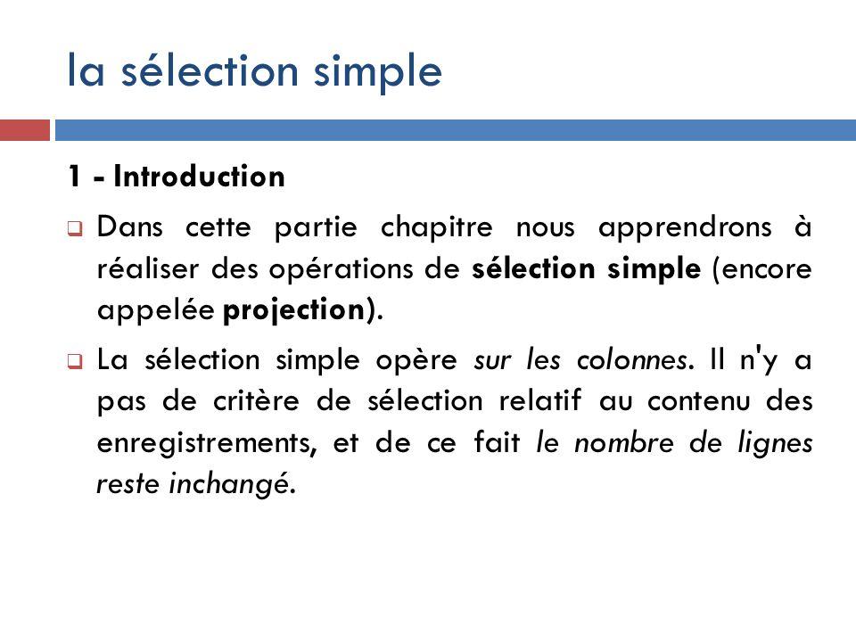 la sélection simple 1 - Introduction Dans cette partie chapitre nous apprendrons à réaliser des opérations de sélection simple (encore appelée project