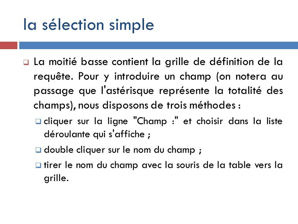 la sélection simple La moitié basse contient la grille de définition de la requête. Pour y introduire un champ (on notera au passage que l'astérisque