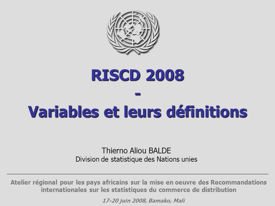 RISCD 2008 - Variables et leurs définitions Thierno Aliou BALDE Division de statistique des Nations unies Atelier régional pour les pays africains sur la mise en oeuvre des Recommandations internationales sur les statistiques du commerce de distribution 17-20 juin 2008, Bamako, Mali