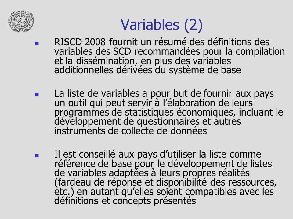 Variables (2) RISCD 2008 fournit un résumé des définitions des variables des SCD recommandées pour la compilation et la dissémination, en plus des variables additionnelles dérivées du système de base La liste de variables a pour but de fournir aux pays un outil qui peut servir à lélaboration de leurs programmes de statistiques économiques, incluant le développement de questionnaires et autres instruments de collecte de données Il est conseillé aux pays dutiliser la liste comme référence de base pour le développement de listes de variables adaptées à leurs propres réalités (fardeau de réponse et disponibilité des ressources, etc.) en autant quelles soient compatibles avec les définitions et concepts présentés