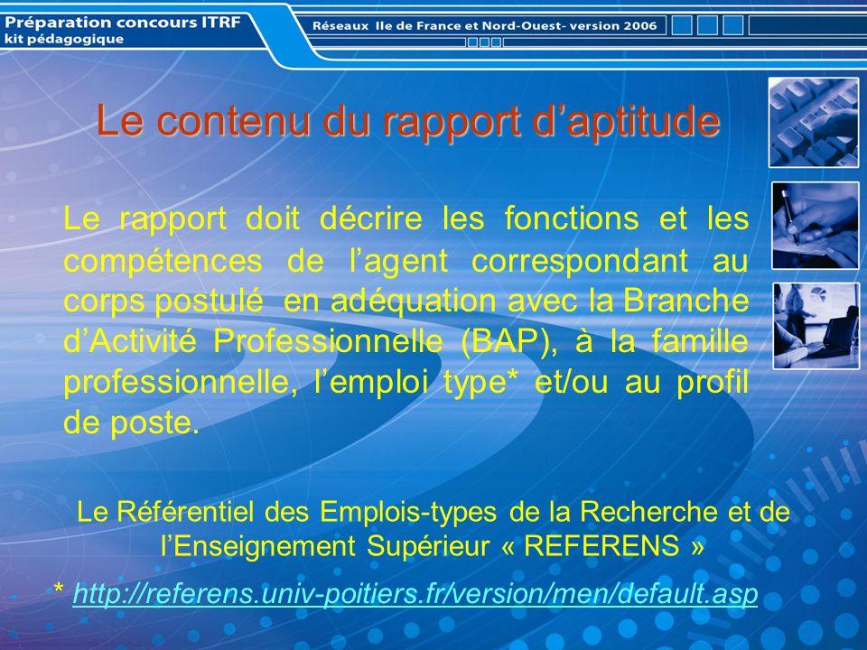 Le contenu du rapport daptitude Le rapport doit décrire les fonctions et les compétences de lagent correspondant au corps postulé en adéquation avec la Branche dActivité Professionnelle (BAP), à la famille professionnelle, lemploi type* et/ou au profil de poste.