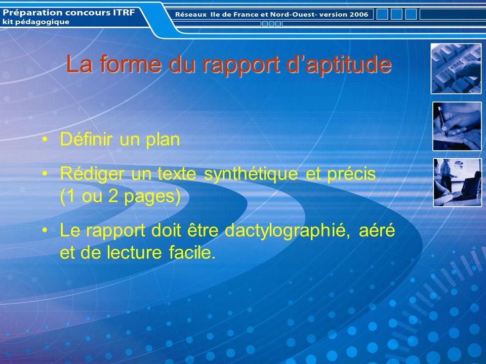 La forme du rapport daptitude Définir un plan Rédiger un texte synthétique et précis (1 ou 2 pages) Le rapport doit être dactylographié, aéré et de lecture facile.