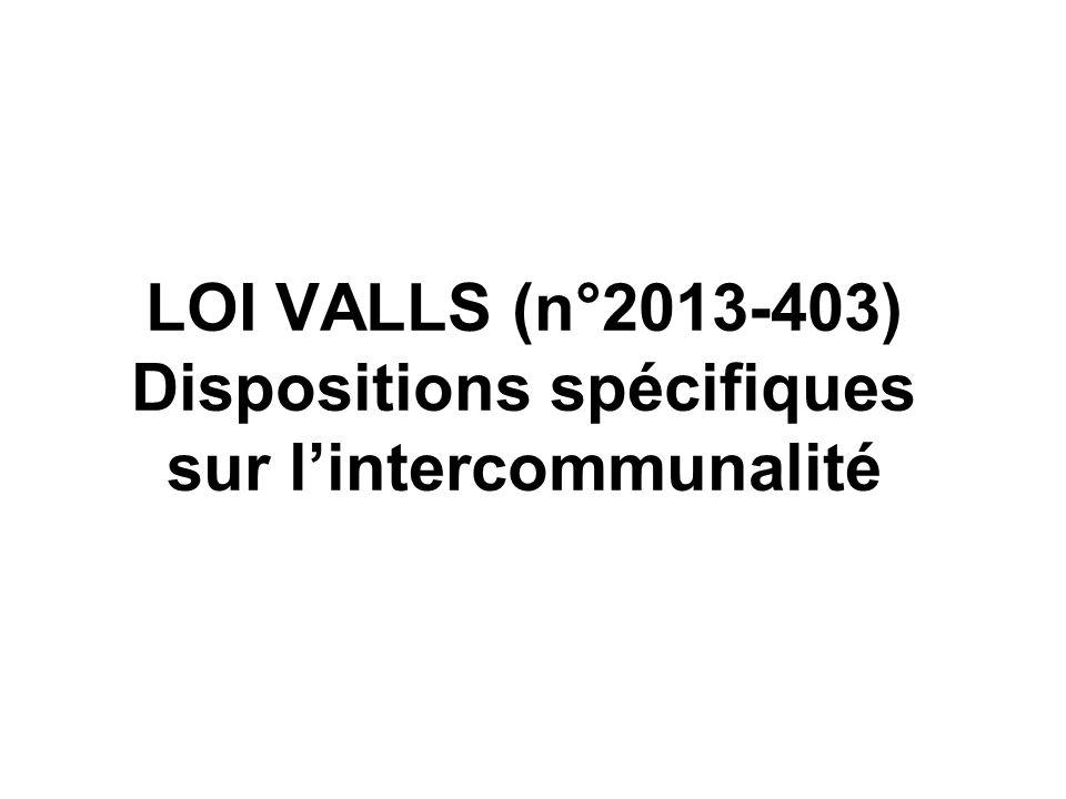 LOI VALLS (n°2013-403) Dispositions spécifiques sur lintercommunalité