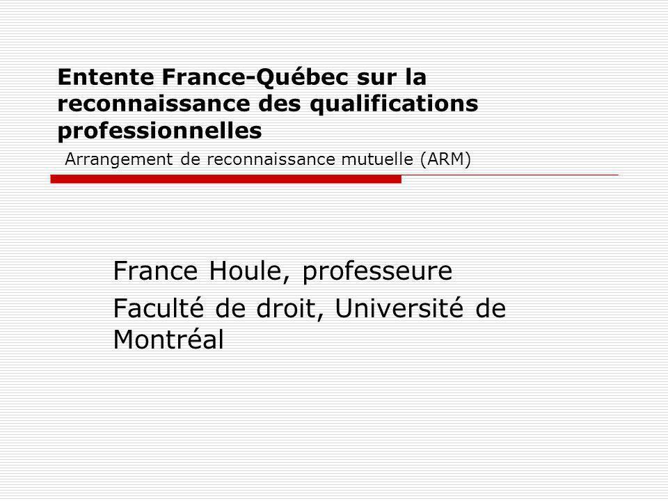 Entente France-Québec sur la reconnaissance des qualifications professionnelles Arrangement de reconnaissance mutuelle (ARM) France Houle, professeure
