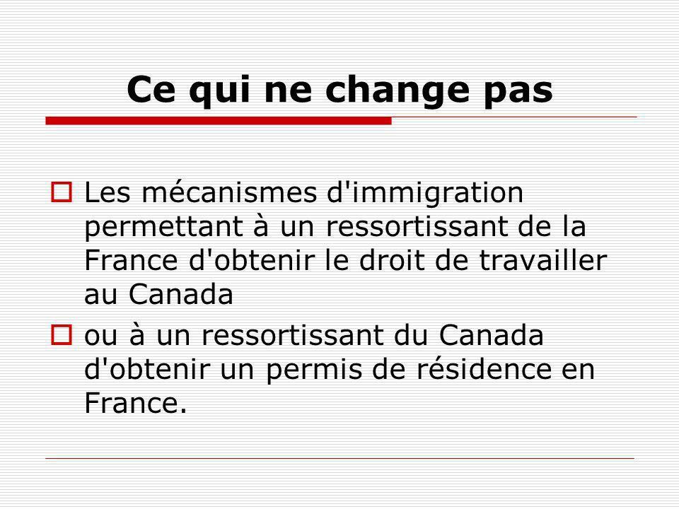 Ce qui ne change pas Les mécanismes d'immigration permettant à un ressortissant de la France d'obtenir le droit de travailler au Canada ou à un ressor