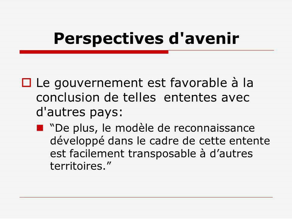 Perspectives d'avenir Le gouvernement est favorable à la conclusion de telles ententes avec d'autres pays: De plus, le modèle de reconnaissance dévelo