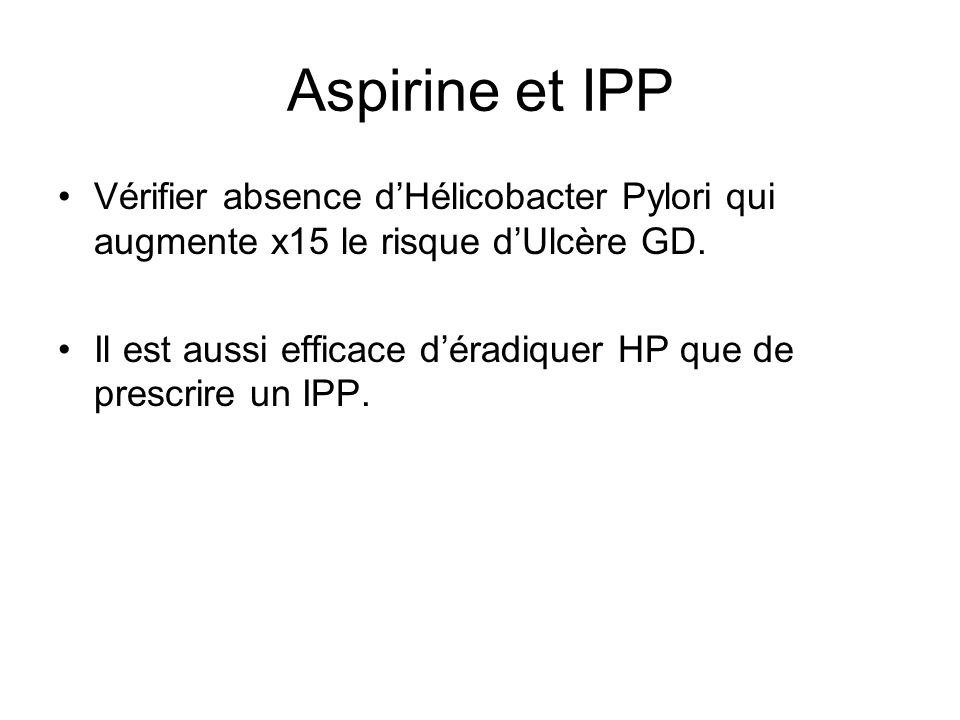 Aspirine et IPP Vérifier absence dHélicobacter Pylori qui augmente x15 le risque dUlcère GD.