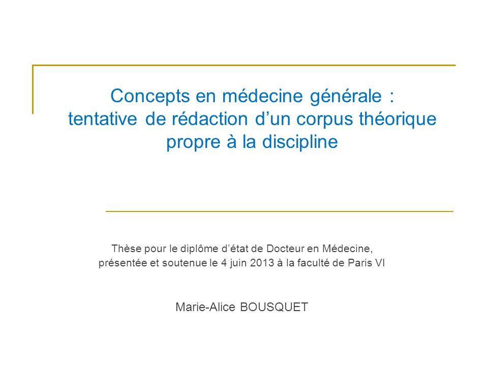 Concepts en médecine générale : tentative de rédaction dun corpus théorique propre à la discipline Thèse pour le diplôme détat de Docteur en Médecine, présentée et soutenue le 4 juin 2013 à la faculté de Paris VI Marie-Alice BOUSQUET
