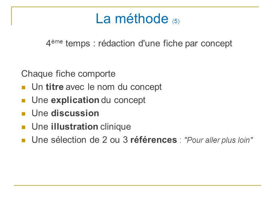 La méthode (5) 4 ème temps : rédaction d une fiche par concept Chaque fiche comporte Un titre avec le nom du concept Une explication du concept Une discussion Une illustration clinique Une sélection de 2 ou 3 références : Pour aller plus loin