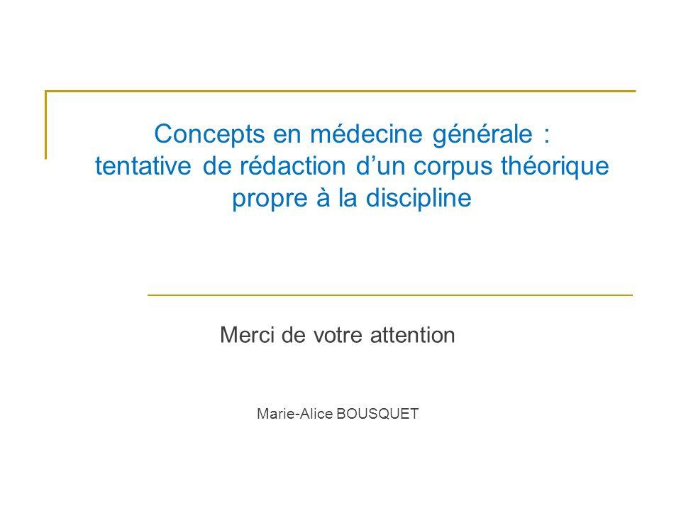 Concepts en médecine générale : tentative de rédaction dun corpus théorique propre à la discipline Merci de votre attention Marie-Alice BOUSQUET