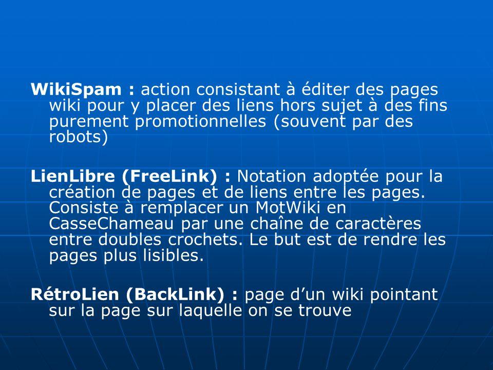 WikiSpam : action consistant à éditer des pages wiki pour y placer des liens hors sujet à des fins purement promotionnelles (souvent par des robots) LienLibre (FreeLink) : Notation adoptée pour la création de pages et de liens entre les pages.