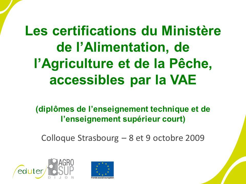 Les certifications du Ministère de lAlimentation, de lAgriculture et de la Pêche, accessibles par la VAE (diplômes de lenseignement technique et de lenseignement supérieur court) Colloque Strasbourg – 8 et 9 octobre 2009