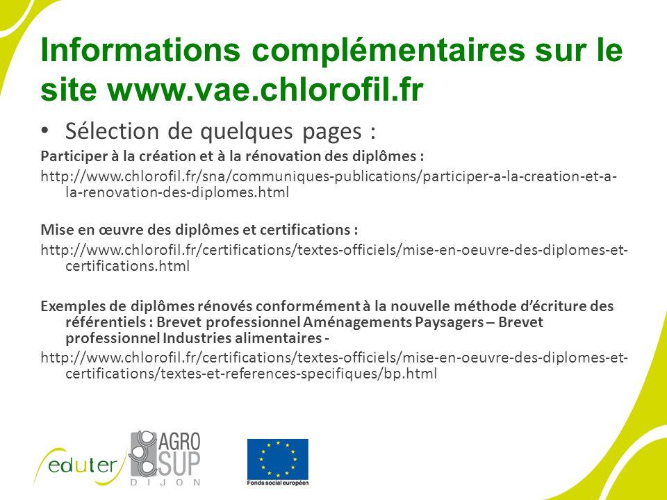 Informations complémentaires sur le site www.vae.chlorofil.fr Sélection de quelques pages : Participer à la création et à la rénovation des diplômes : http://www.chlorofil.fr/sna/communiques-publications/participer-a-la-creation-et-a- la-renovation-des-diplomes.html Mise en œuvre des diplômes et certifications : http://www.chlorofil.fr/certifications/textes-officiels/mise-en-oeuvre-des-diplomes-et- certifications.html Exemples de diplômes rénovés conformément à la nouvelle méthode décriture des référentiels : Brevet professionnel Aménagements Paysagers – Brevet professionnel Industries alimentaires - http://www.chlorofil.fr/certifications/textes-officiels/mise-en-oeuvre-des-diplomes-et- certifications/textes-et-references-specifiques/bp.html