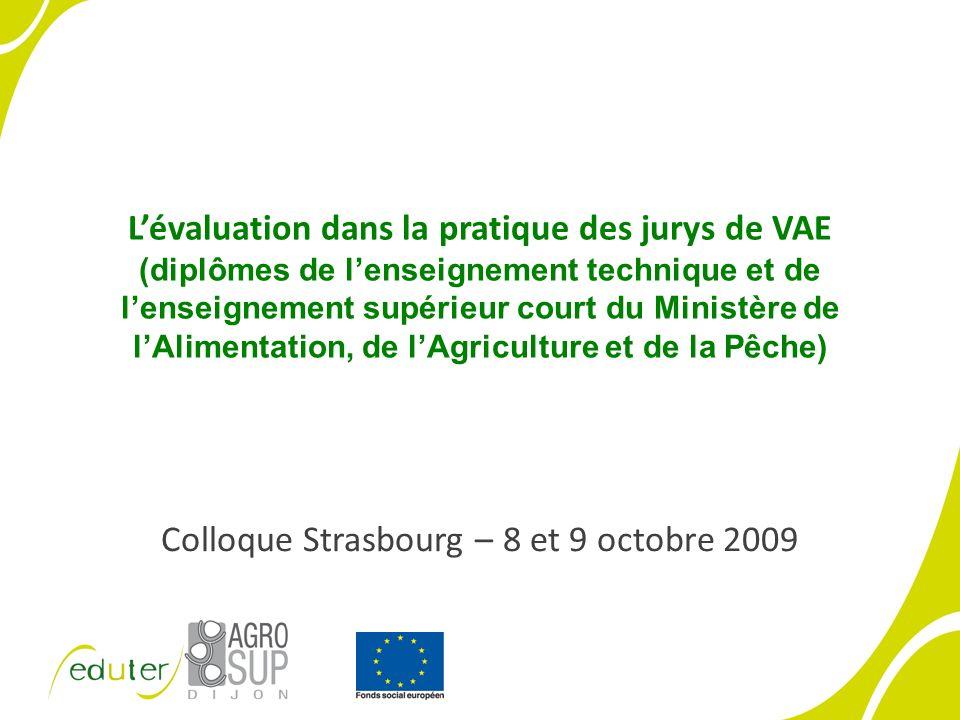 Lévaluation dans la pratique des jurys de VAE (diplômes de lenseignement technique et de lenseignement supérieur court du Ministère de lAlimentation, de lAgriculture et de la Pêche) Colloque Strasbourg – 8 et 9 octobre 2009