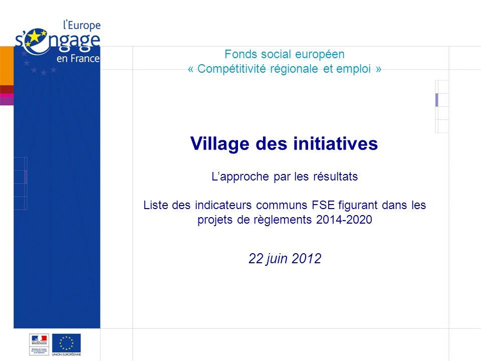 1 1 Fonds social européen « Compétitivité régionale et emploi » Village des initiatives Lapproche par les résultats Liste des indicateurs communs FSE figurant dans les projets de règlements 2014-2020 22 juin 2012