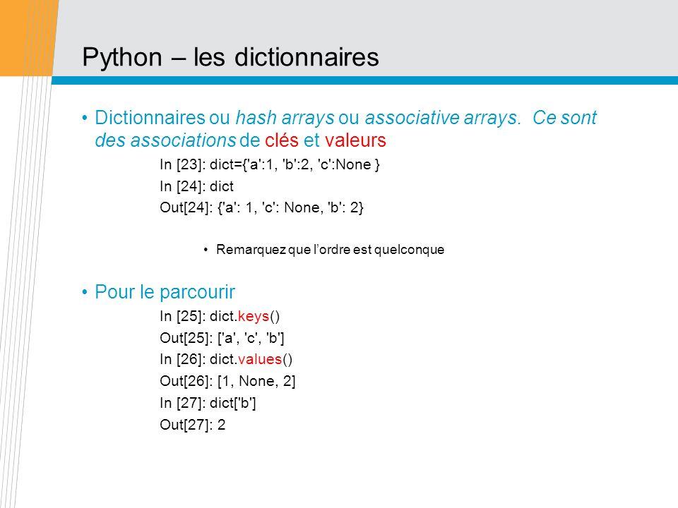 Python – les dictionnaires Dictionnaires ou hash arrays ou associative arrays. Ce sont des associations de clés et valeurs In [23]: dict={'a':1, 'b':2