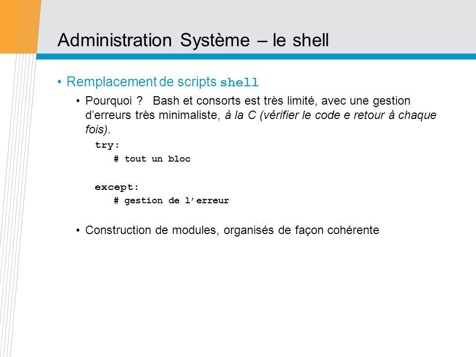Administration Système – le shell Remplacement de scripts shell Pourquoi ? Bash et consorts est très limité, avec une gestion derreurs très minimalist