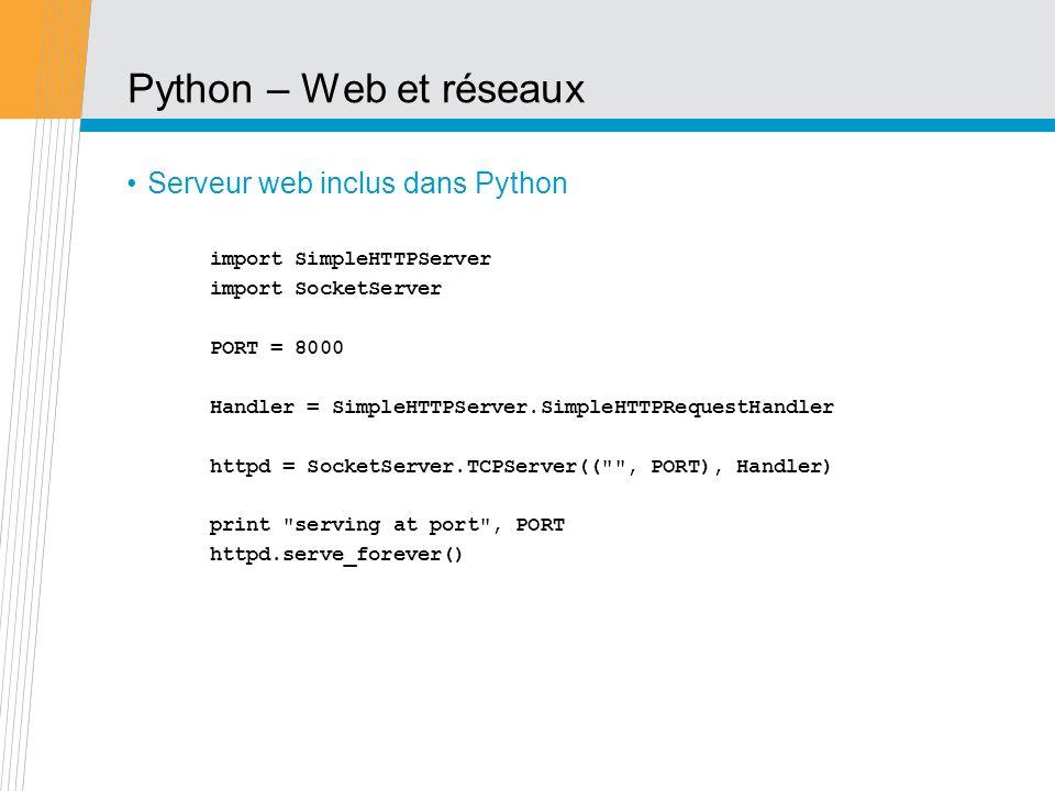 Python – Web et réseaux Serveur web inclus dans Python import SimpleHTTPServer import SocketServer PORT = 8000 Handler = SimpleHTTPServer.SimpleHTTPRe