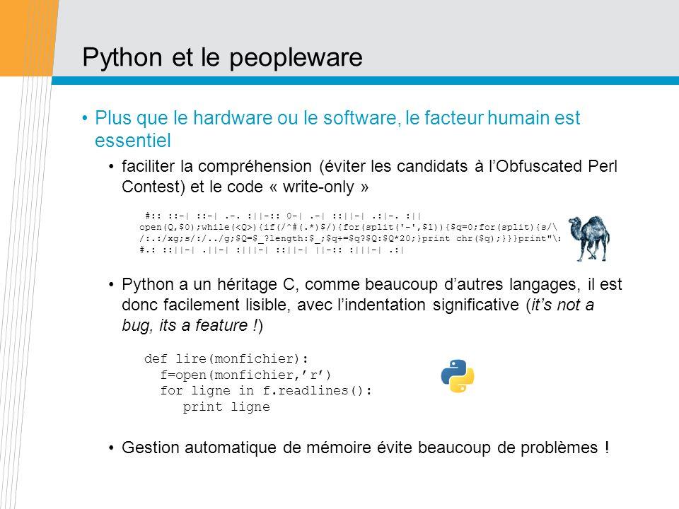 Conclusion Python est un langage très complet fournit avec beaucoup de librairies: traitement des exceptions : gestion élégante des erreurs conception orientée objet : modularité, encapsulation facile à lire, facile à maintenir permet dintégrer beaucoup de solutions disparates Mode de développement en boucle courte: coder par petits morceaux tester intégrer tests dintégration Un langage pour beaucoup de choses: traitement de données (fichiers/bases de données) visualisation (2D/3D, IHM, rapports) aussi à laise côté serveur que côté client