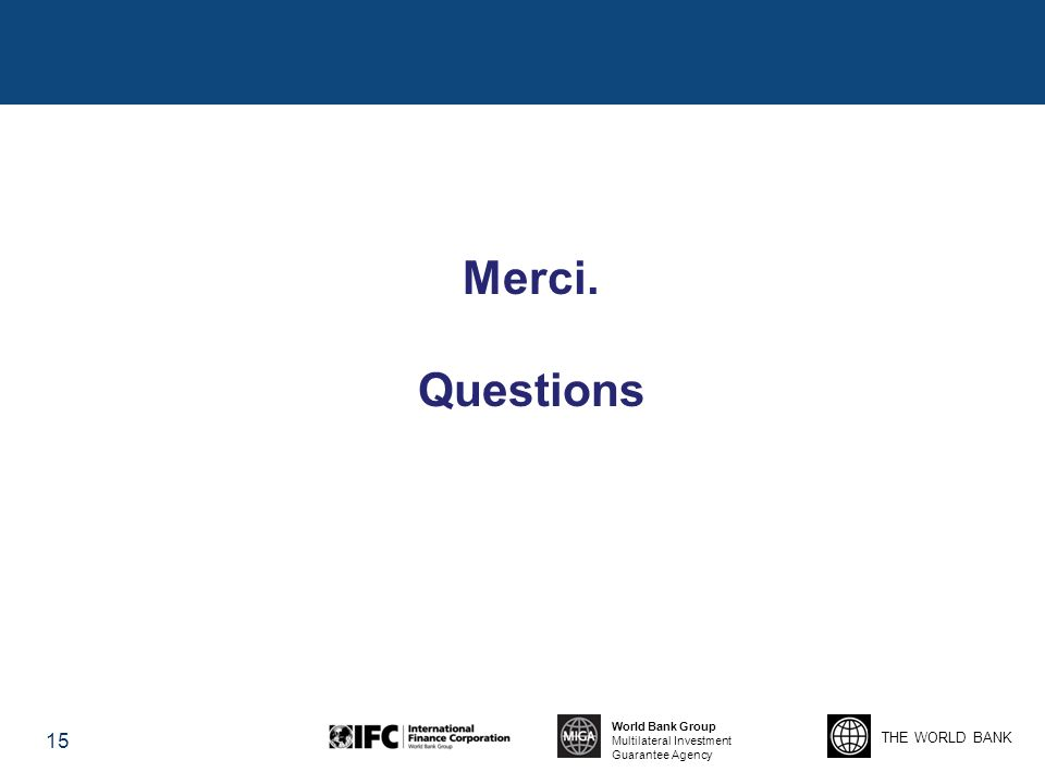 THE WORLD BANK World Bank Group Multilateral Investment Guarantee Agency 15 Merci. Questions