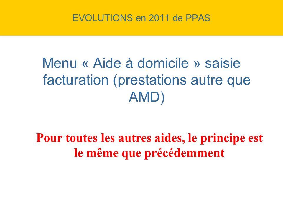 EVOLUTIONS en 2011 de PPAS Menu « Aide à domicile » saisie facturation (prestations autre que AMD) Pour toutes les autres aides, le principe est le mê