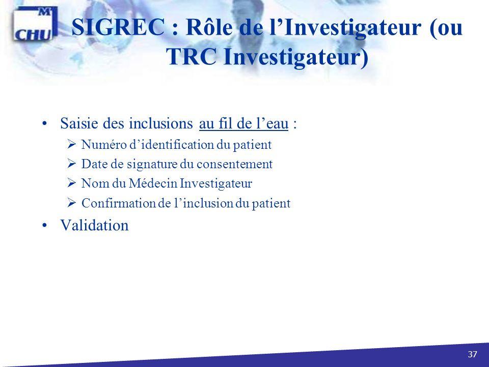 37 SIGREC : Rôle de lInvestigateur (ou TRC Investigateur) Saisie des inclusions au fil de leau : Numéro didentification du patient Date de signature d