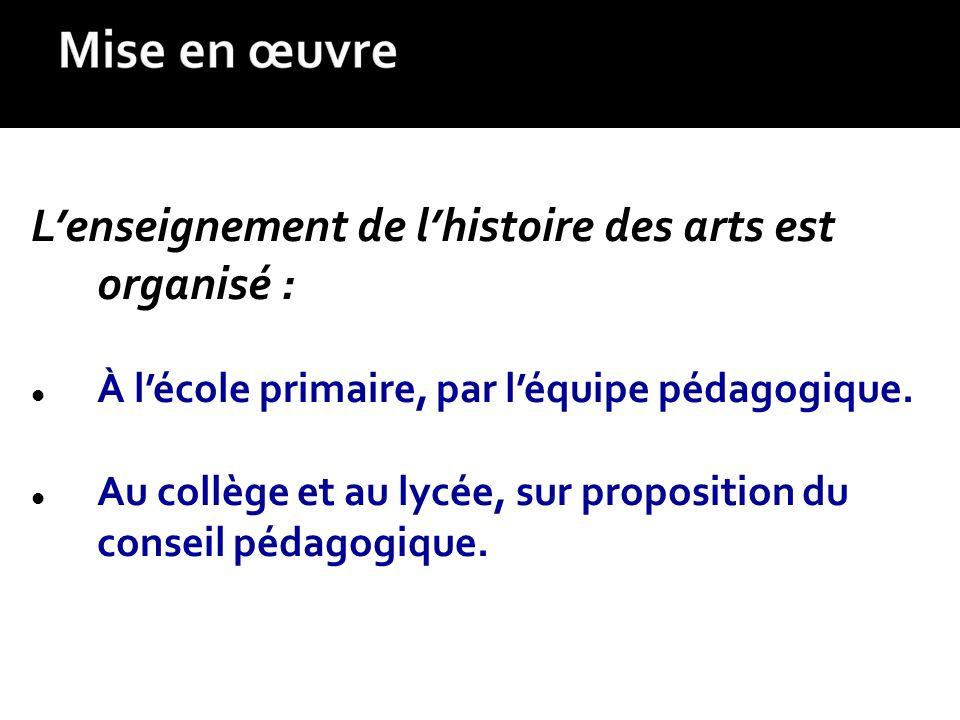 Lenseignement de lhistoire des arts est organisé : À lécole primaire, par léquipe pédagogique. Au collège et au lycée, sur proposition du conseil péda