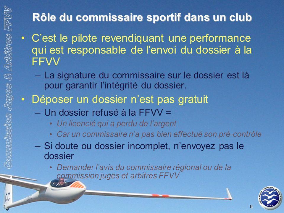 9 Rôle du commissaire sportif dans un club Cest le pilote revendiquant une performance qui est responsable de lenvoi du dossier à la FFVV –La signature du commissaire sur le dossier est là pour garantir lintégrité du dossier.