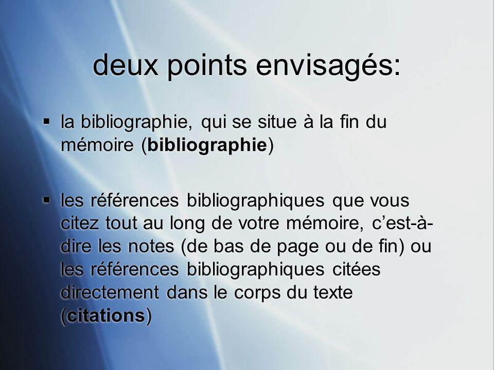 deux points envisagés: la bibliographie, qui se situe à la fin du mémoire (bibliographie) les références bibliographiques que vous citez tout au long de votre mémoire, cest-à- dire les notes (de bas de page ou de fin) ou les références bibliographiques citées directement dans le corps du texte (citations) la bibliographie, qui se situe à la fin du mémoire (bibliographie) les références bibliographiques que vous citez tout au long de votre mémoire, cest-à- dire les notes (de bas de page ou de fin) ou les références bibliographiques citées directement dans le corps du texte (citations)