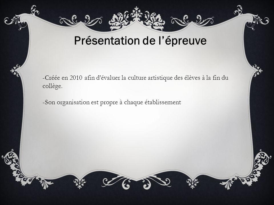 Présentation de lépreuve -Créée en 2010 afin dévaluer la culture artistique des élèves à la fin du collège. -Son organisation est propre à chaque étab