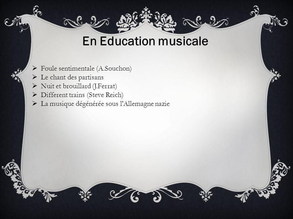 En Education musicale Foule sentimentale (A.Souchon) Le chant des partisans Nuit et brouillard (J.Ferrat) Different trains (Steve Reich) La musique dégénérée sous l Allemagne nazie
