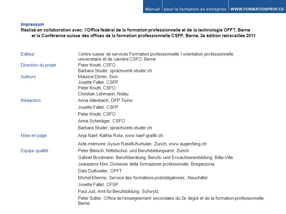 PARTIE A: LA FORMATION EN ENTREPRISE DE A - Z A 1.De lentreprise à lentreprise formatrice A 2.Choix et engagement A 3.Préparation de la formation dans lentreprise et intégration A 4.Enseigner et apprendre au sein de lentreprise A 5.Fin de la formation PARTIE B: APPROFONDISSEMENT B 1.Le système suisse de formation B 2.Partenaires B 3.Conditions-cadres de la formation professionnelle B 4.Conseils méthodologiques pour former dans lentreprise B 5.Comprendre et accompagner les jeunes B 6.Égalité des chances et traitement équitable ANNEXE «&» Liste de liens et de références bibliographiques Espace libre