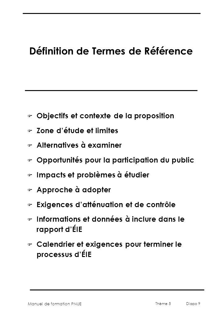 Manuel de formation PNUE Thème 5 Diapo 9 Définition de Termes de Référence F Objectifs et contexte de la proposition F Zone détude et limites F Altern