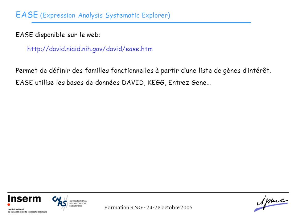 Formation RNG - 24-28 octobre 2005 EASE (Expression Analysis Systematic Explorer) http://david.niaid.nih.gov/david/ease.htm EASE disponible sur le web: Permet de définir des familles fonctionnelles à partir dune liste de gènes dintérêt.