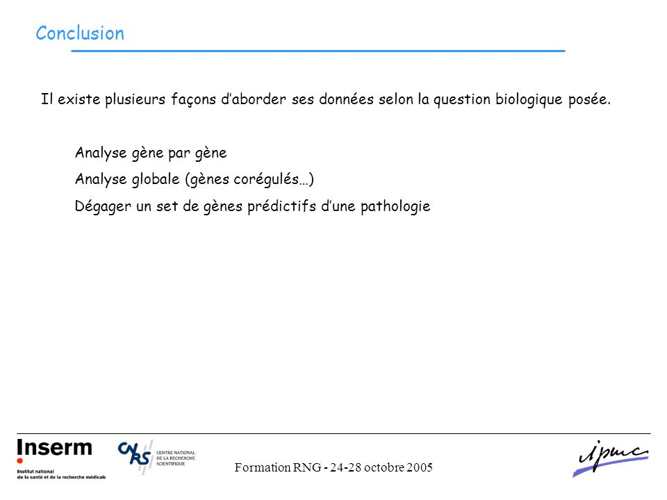 Formation RNG - 24-28 octobre 2005 Conclusion Il existe plusieurs façons daborder ses données selon la question biologique posée.