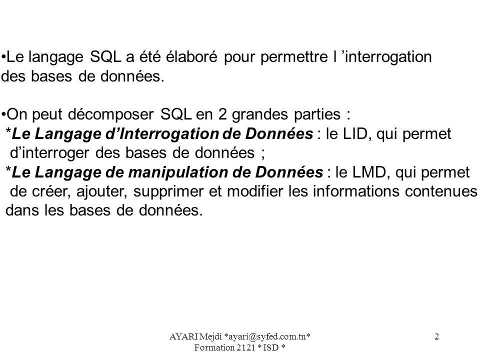 AYARI Mejdi *ayari@syfed.com.tn* Formation 2121 * ISD * 2 Le langage SQL a été élaboré pour permettre l interrogation des bases de données. On peut dé