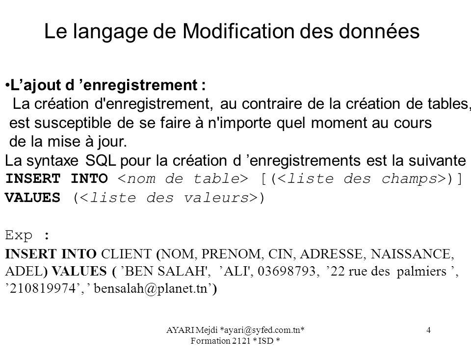 AYARI Mejdi *ayari@syfed.com.tn* Formation 2121 * ISD * 5 La suppression d un enregistrement : DELETE FROM [WHERE ] Exp : DELETE FROM CLIENT WHERE NOM= ALI La modification d un enregistrement : UPDATE SET = WHERE ] Exp : UPDATE CLIENT SET NAISSANCE=22081973 WHERE NOM=ALI Le langage de Modification des données