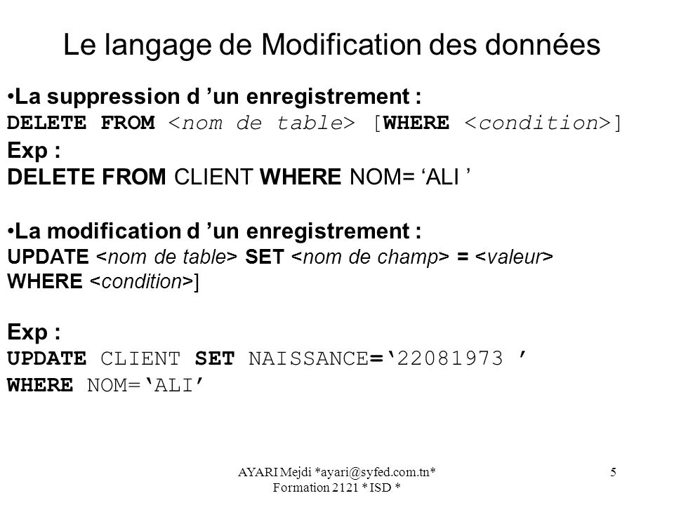 AYARI Mejdi *ayari@syfed.com.tn* Formation 2121 * ISD * 5 La suppression d un enregistrement : DELETE FROM [WHERE ] Exp : DELETE FROM CLIENT WHERE NOM= ALI La modification d un enregistrement : UPDATE SET = WHERE ] Exp : UPDATE CLIENT SET NAISSANCE=22081973 WHERE NOM=ALI Le langage de Modification des données
