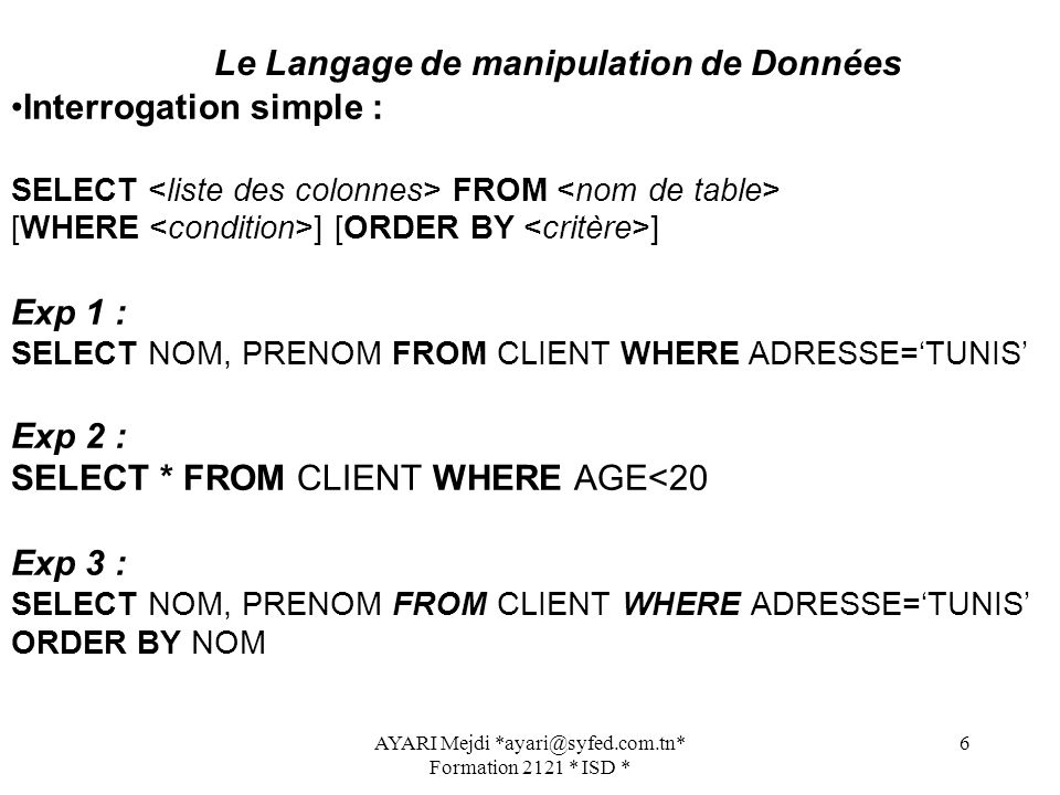 AYARI Mejdi Formation 2121 * ISD * 6 Le Langage de manipulation de Données Interrogation simple : SELECT FROM [WHERE ] [ORDER BY ] Exp 1 : SELECT NOM, PRENOM FROM CLIENT WHERE ADRESSE=TUNIS Exp 2 : SELECT * FROM CLIENT WHERE AGE<20 Exp 3 : SELECT NOM, PRENOM FROM CLIENT WHERE ADRESSE=TUNIS ORDER BY NOM
