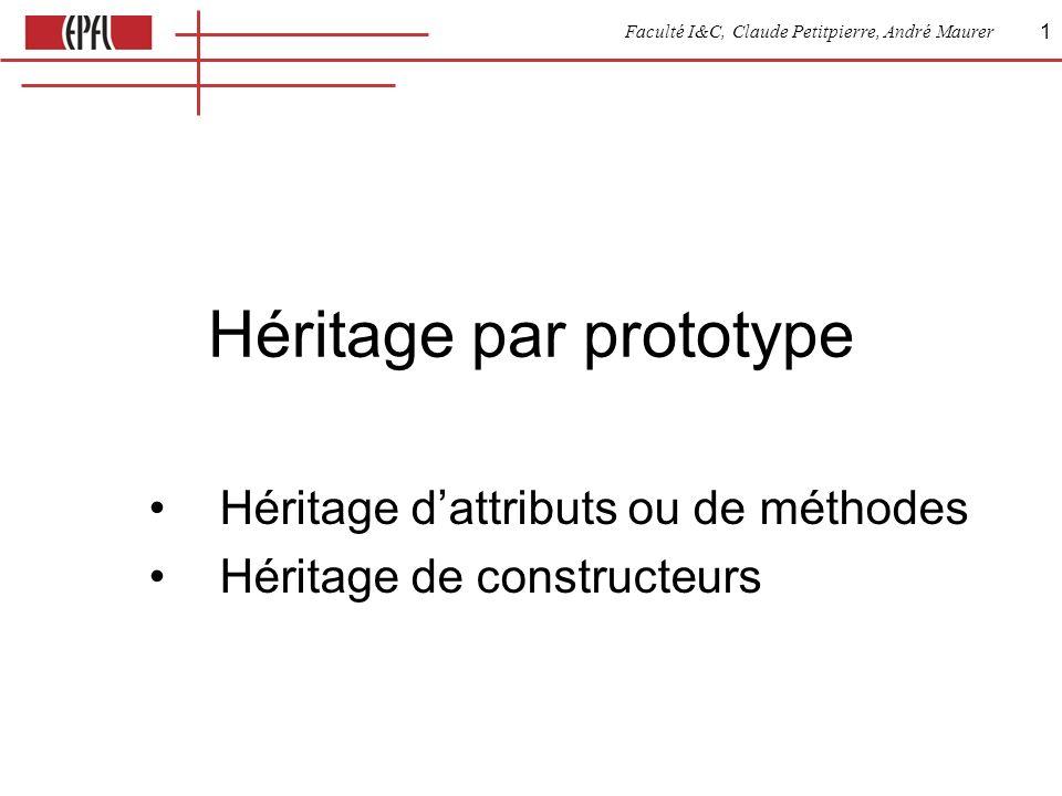 Faculté I&C, Claude Petitpierre, André Maurer 1 Héritage par prototype Héritage dattributs ou de méthodes Héritage de constructeurs