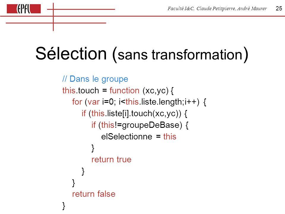 Faculté I&C, Claude Petitpierre, André Maurer 25 Sélection ( sans transformation ) // Dans le groupe this.touch = function (xc,yc) { for (var i=0; i<this.liste.length;i++) { if (this.liste[i].touch(xc,yc)) { if (this!=groupeDeBase) { elSelectionne = this } return true } } return false }