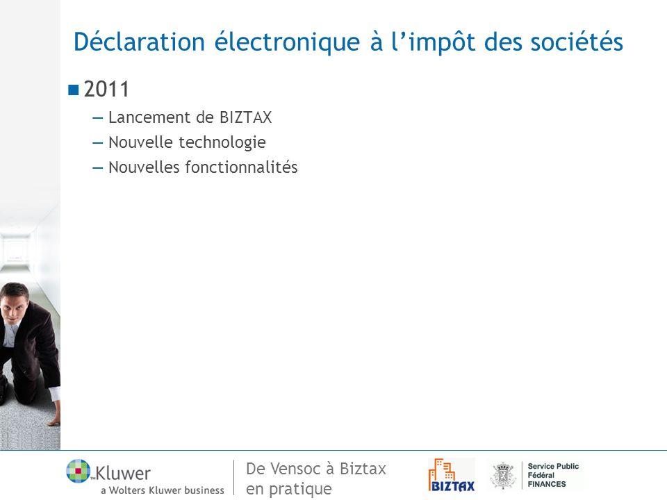 De Vensoc à Biztax en pratique Déclaration électronique à limpôt des sociétés 2011 Lancement de BIZTAX Nouvelle technologie Nouvelles fonctionnalités
