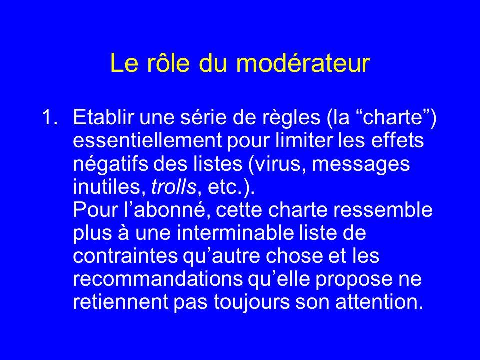 Le rôle du modérateur 1.Etablir une série de règles (la charte) essentiellement pour limiter les effets négatifs des listes (virus, messages inutiles,