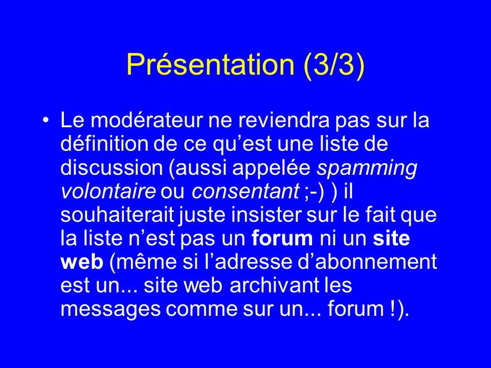 Présentation (3/3) Le modérateur ne reviendra pas sur la définition de ce quest une liste de discussion (aussi appelée spamming volontaire ou consenta