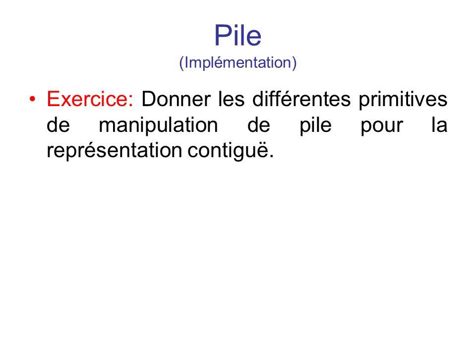 Pile (Implémentation) Exercice: Donner les différentes primitives de manipulation de pile pour la représentation contiguë.