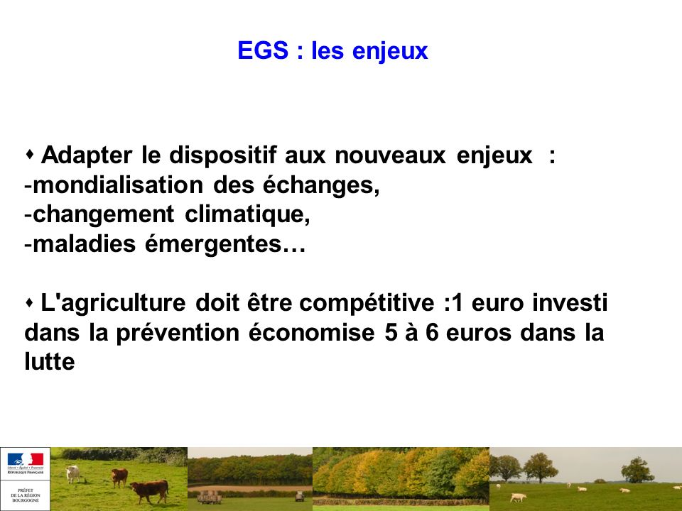 EGS : les enjeux Adapter le dispositif aux nouveaux enjeux : -mondialisation des échanges, -changement climatique, -maladies émergentes… L'agriculture