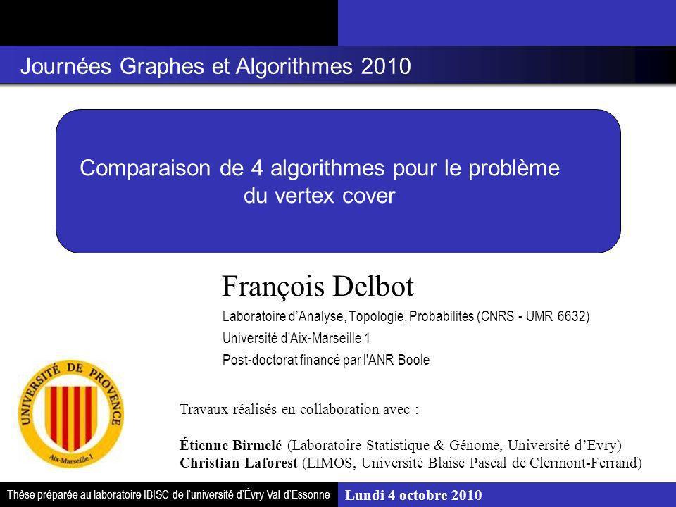 Lundi 4 octobre 2010 Comparaison de 4 algorithmes pour le problème du vertex cover François Delbot Laboratoire dAnalyse, Topologie, Probabilités (CNRS